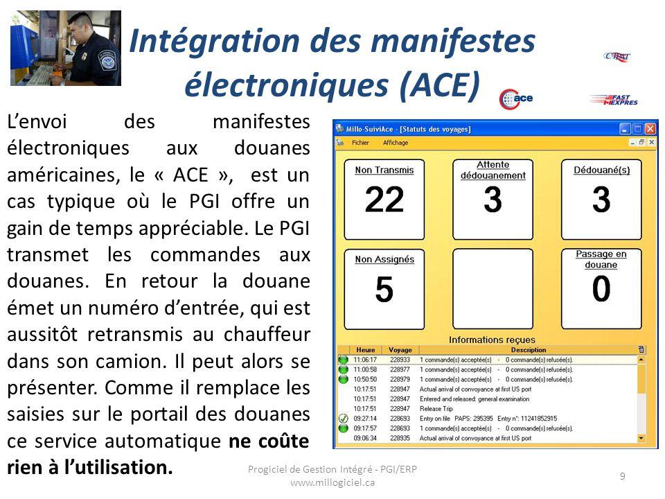 Intégration des manifestes électroniques (ACE) 9 Progiciel de Gestion Intégré - PGI/ERP www.millogiciel.ca L'envoi des manifestes électroniques aux douanes américaines, le « ACE », est un cas typique où le PGI offre un gain de temps appréciable.
