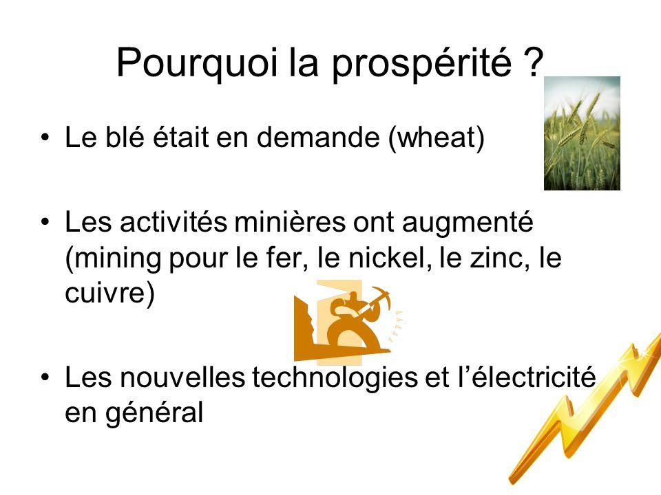 Pourquoi la prospérité ? Le blé était en demande (wheat) Les activités minières ont augmenté (mining pour le fer, le nickel, le zinc, le cuivre) Les n