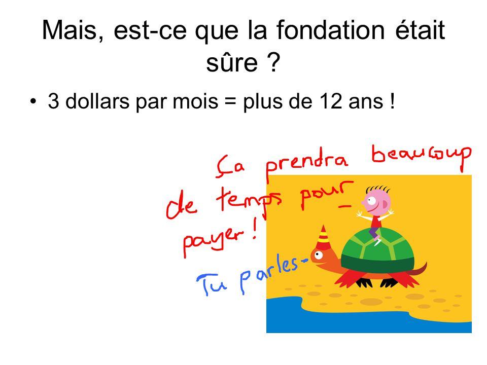 Mais, est-ce que la fondation était sûre ? 3 dollars par mois = plus de 12 ans !