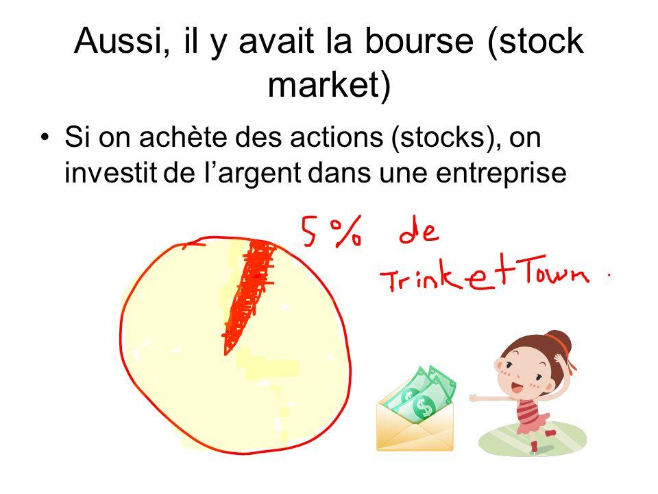 Aussi, il y avait la bourse (stock market) Si on achète des actions (stocks), on investit de l'argent dans une entreprise