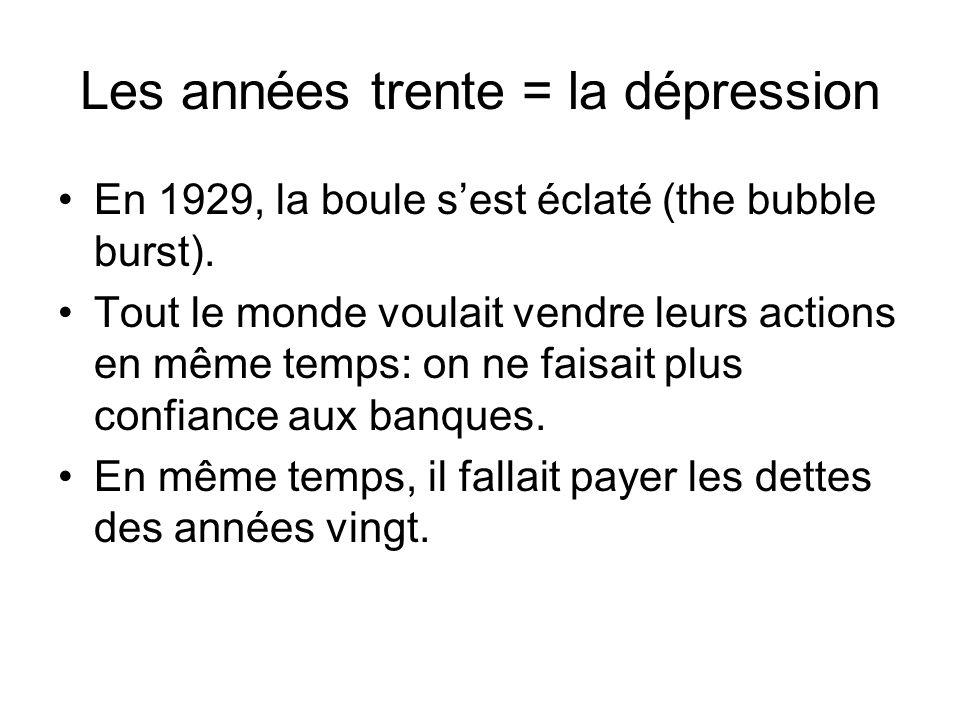 Les années trente = la dépression En 1929, la boule s'est éclaté (the bubble burst). Tout le monde voulait vendre leurs actions en même temps: on ne f