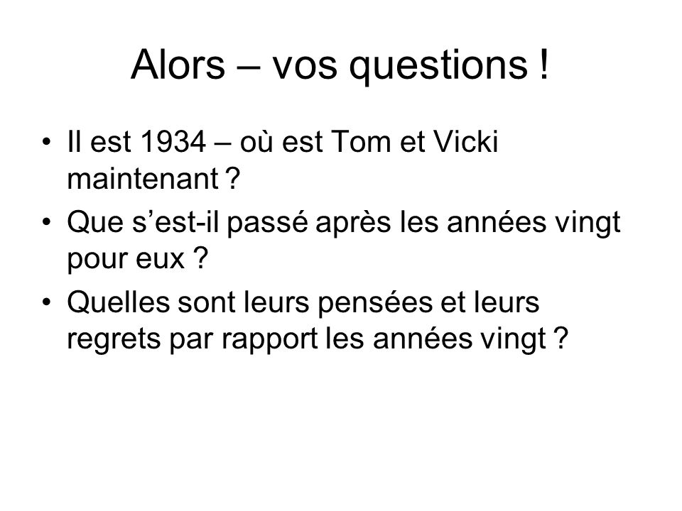 Alors – vos questions ! Il est 1934 – où est Tom et Vicki maintenant ? Que s'est-il passé après les années vingt pour eux ? Quelles sont leurs pensées