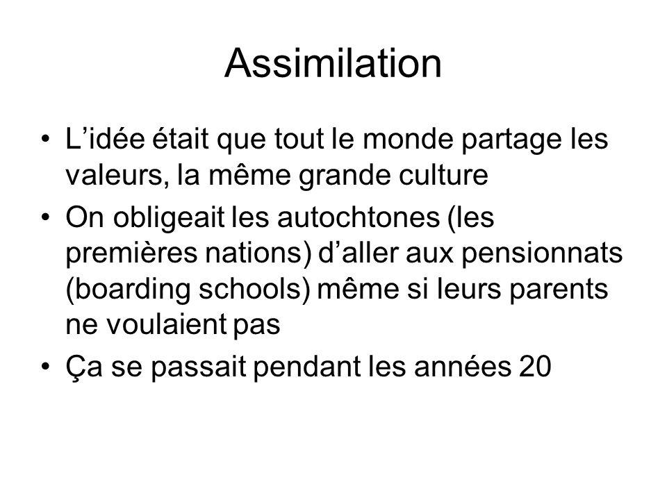 Assimilation L'idée était que tout le monde partage les valeurs, la même grande culture On obligeait les autochtones (les premières nations) d'aller a