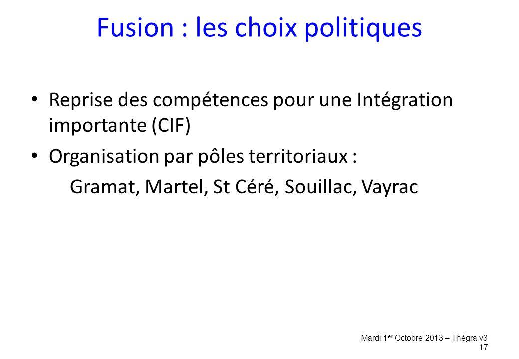 Fusion : les choix politiques Reprise des compétences pour une Intégration importante (CIF) Organisation par pôles territoriaux : Gramat, Martel, St Céré, Souillac, Vayrac Mardi 1 er Octobre 2013 – Thégra v3 17