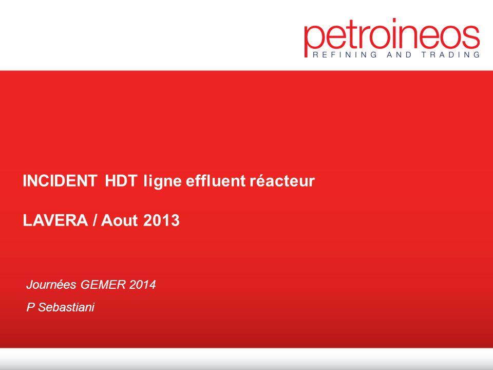 Incident Ligne benzène Petroineos fev 2012 1 INCIDENT HDT ligne effluent réacteur LAVERA / Aout 2013 Journées GEMER 2014 P Sebastiani