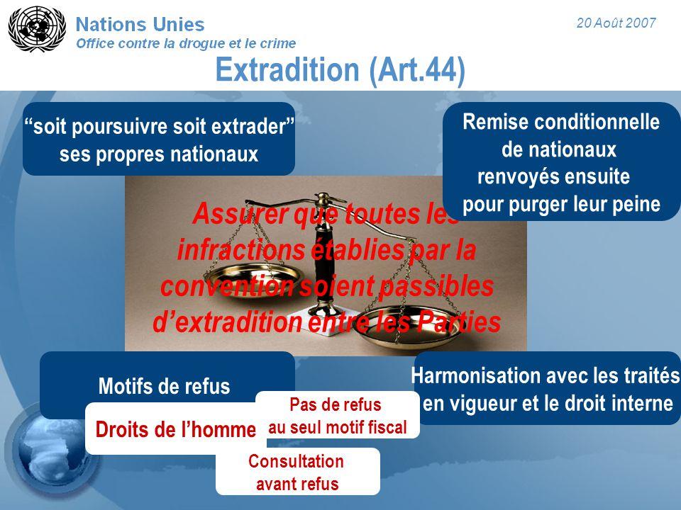 """20 Août 2007 Extradition (Art.44) Assurer que toutes les infractions établies par la convention soient passibles d'extradition entre les Parties """"soit"""