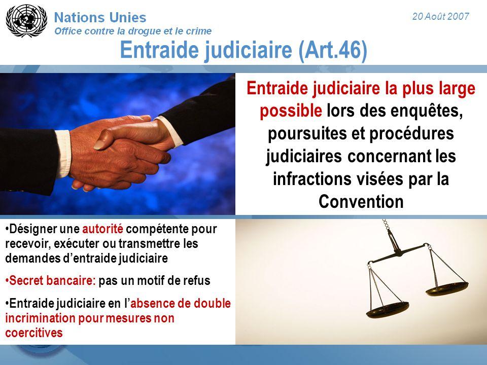 20 Août 2007 Entraide judiciaire (Art.46) Entraide judiciaire la plus large possible lors des enquêtes, poursuites et procédures judiciaires concernan