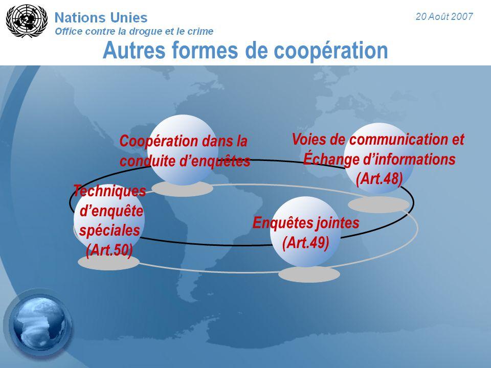 20 Août 2007 Autres formes de coopération Enquêtes jointes (Art.49) Techniques d'enquête spéciales (Art.50) Coopération dans la conduite d'enquêtes Voies de communication et Échange d'informations (Art.48)