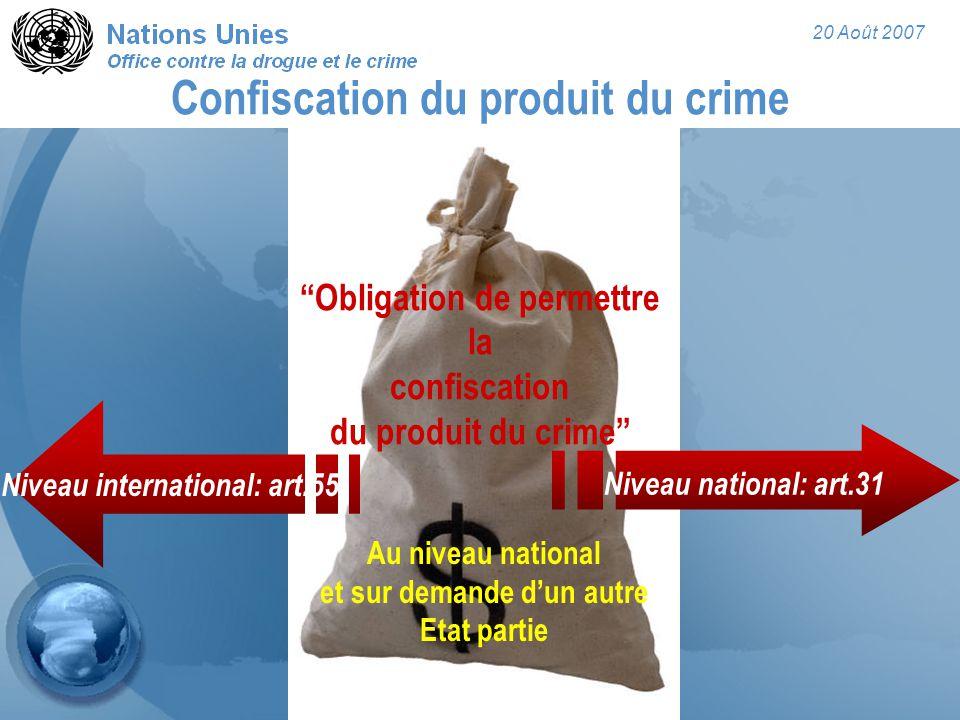 20 Août 2007 Obligation de permettre la confiscation du produit du crime Au niveau national et sur demande d'un autre Etat partie Confiscation du produit du crime Niveau national: art.31 Niveau international: art.55