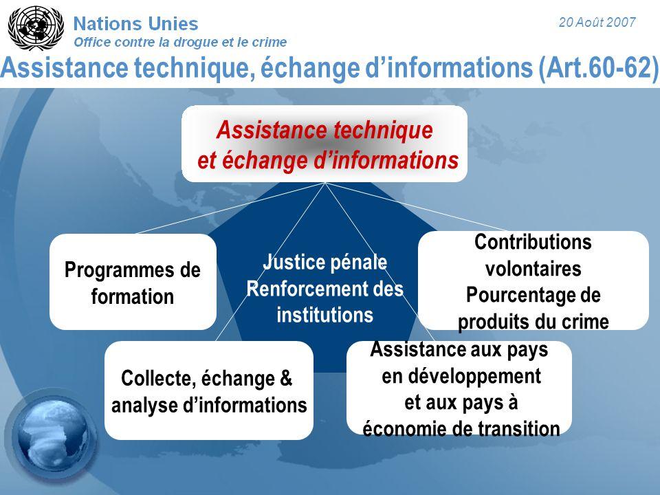 20 Août 2007 Assistance technique, échange d'informations (Art.60-62) Justice pénale Renforcement des institutions Assistance technique et échange d'i