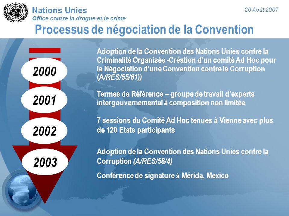 20 Août 2007 Processus de négociation de la Convention Adoption de la Convention des Nations Unies contre la Criminalité Organisée -Création d'un comité Ad Hoc pour la Négociation d'une Convention contre la Corruption (A /RES/55/61)) 7 sessions du Comité Ad Hoc tenues à Vienne avec plus de 120 Etats participants Adoption de la Convention des Nations Unies contre la Corruption (A/RES/58/4) Conférence de signature à Mérida, Mexico 2000 2002 2003 2001 Termes de Référence – groupe de travail d'experts intergouvernemental à composition non limitée