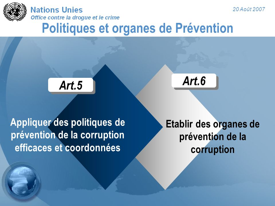20 Août 2007 Art.6 Etablir des organes de prévention de la corruption Politiques et organes de Prévention Appliquer des politiques de prévention de la corruption efficaces et coordonnées Art.5