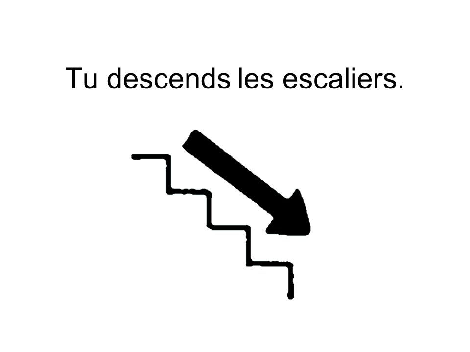 Tu descends les escaliers.