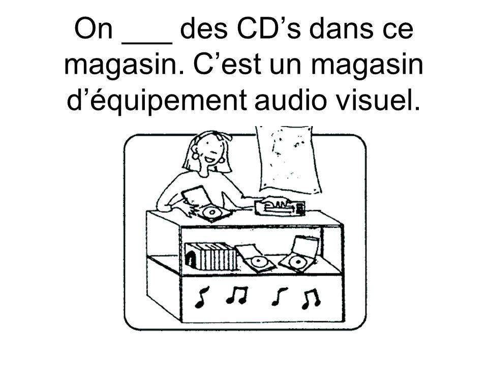 On ___ des CD's dans ce magasin. C'est un magasin d'équipement audio visuel.