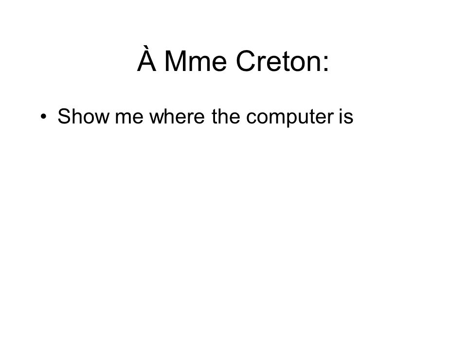 À Mme Creton: Show me where the computer is