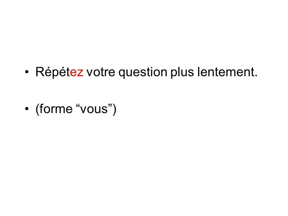 """Répétez votre question plus lentement. (forme """"vous"""")"""