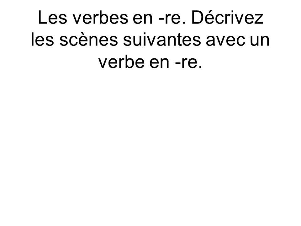 Les verbes en -re. Décrivez les scènes suivantes avec un verbe en -re.