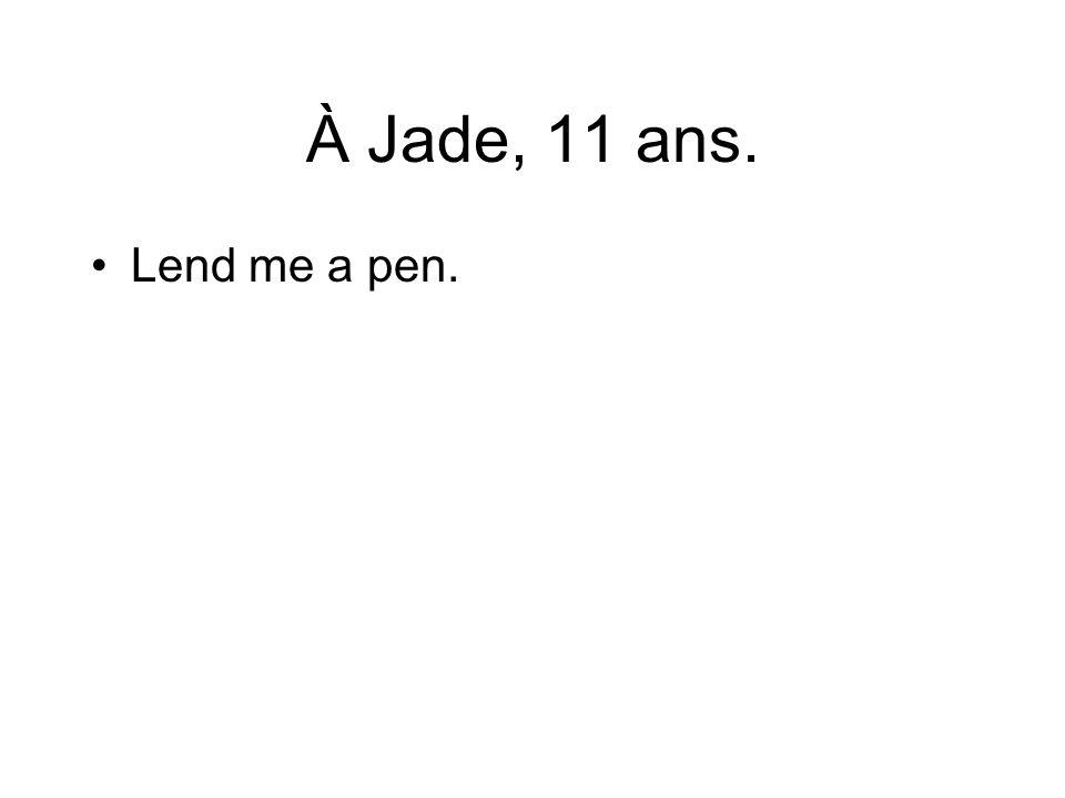 À Jade, 11 ans. Lend me a pen.