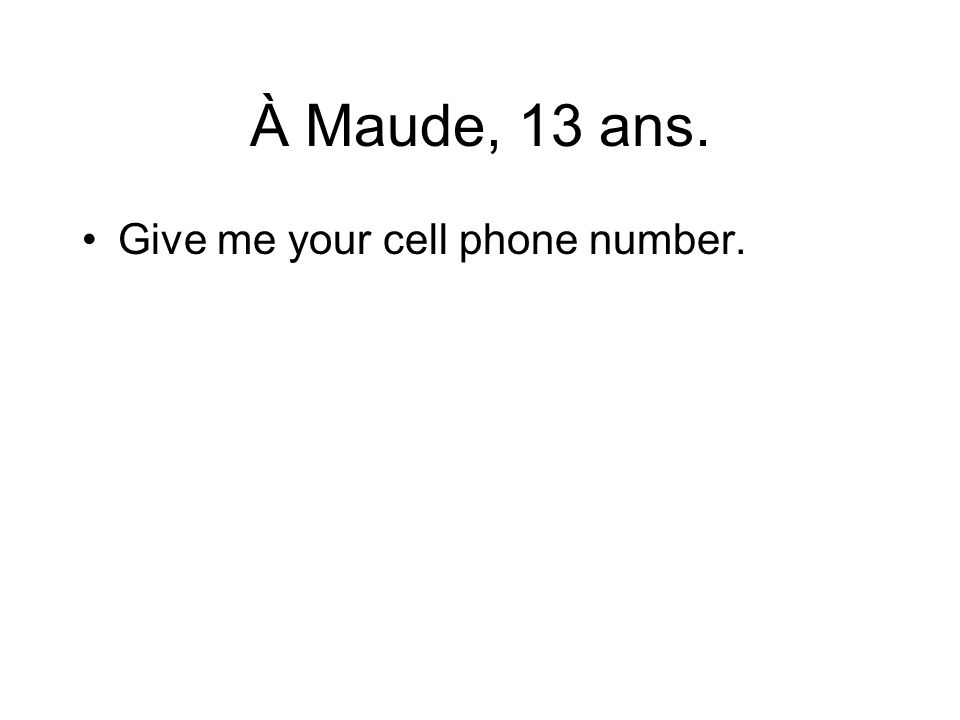 À Maude, 13 ans. Give me your cell phone number.