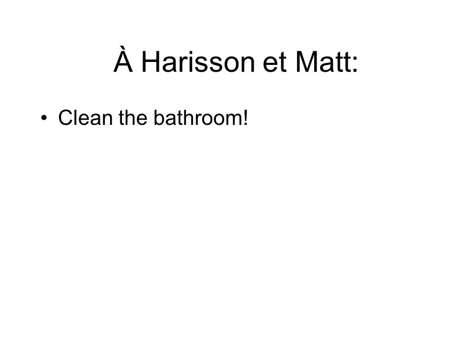 À Harisson et Matt: Clean the bathroom!