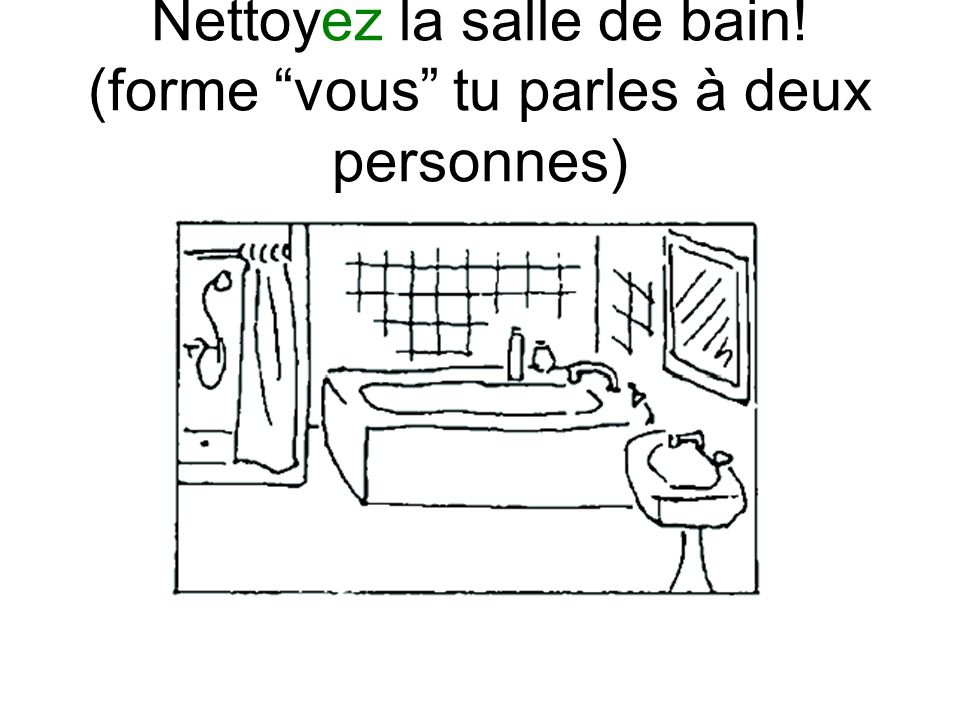 Nettoyez la salle de bain! (forme vous tu parles à deux personnes)
