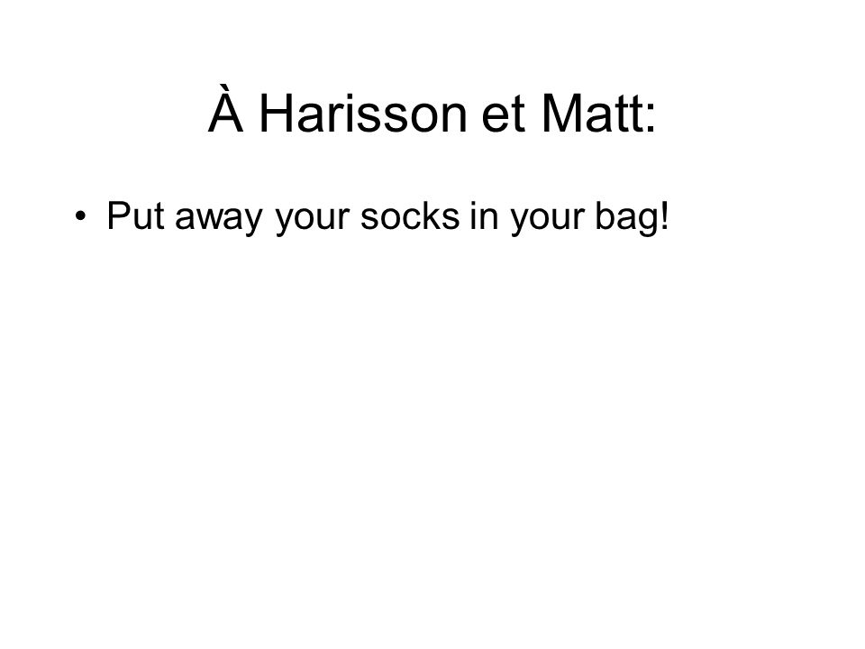 À Harisson et Matt: Put away your socks in your bag!
