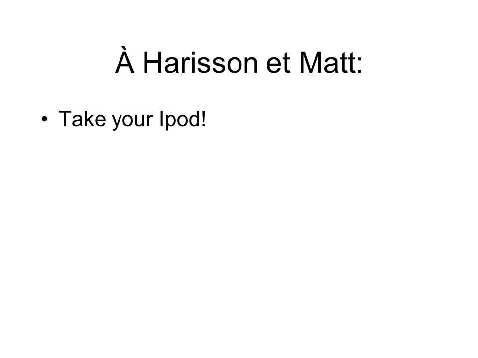 À Harisson et Matt: Take your Ipod!