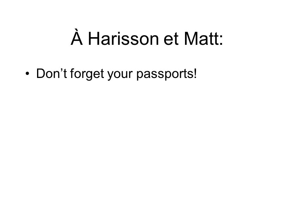 À Harisson et Matt: Don't forget your passports!