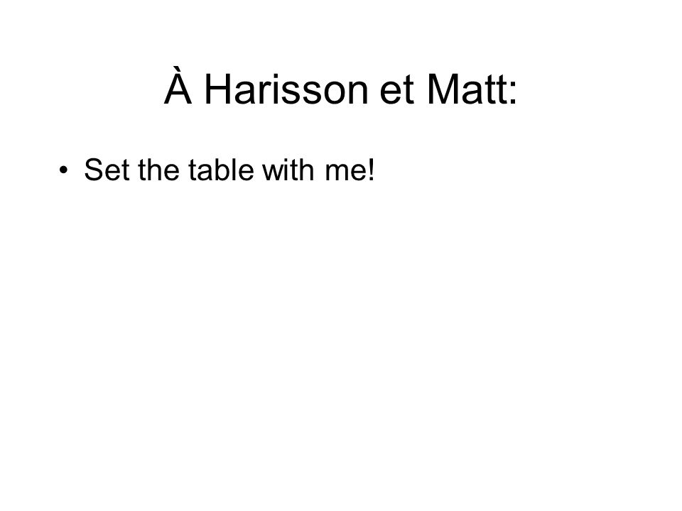 À Harisson et Matt: Set the table with me!