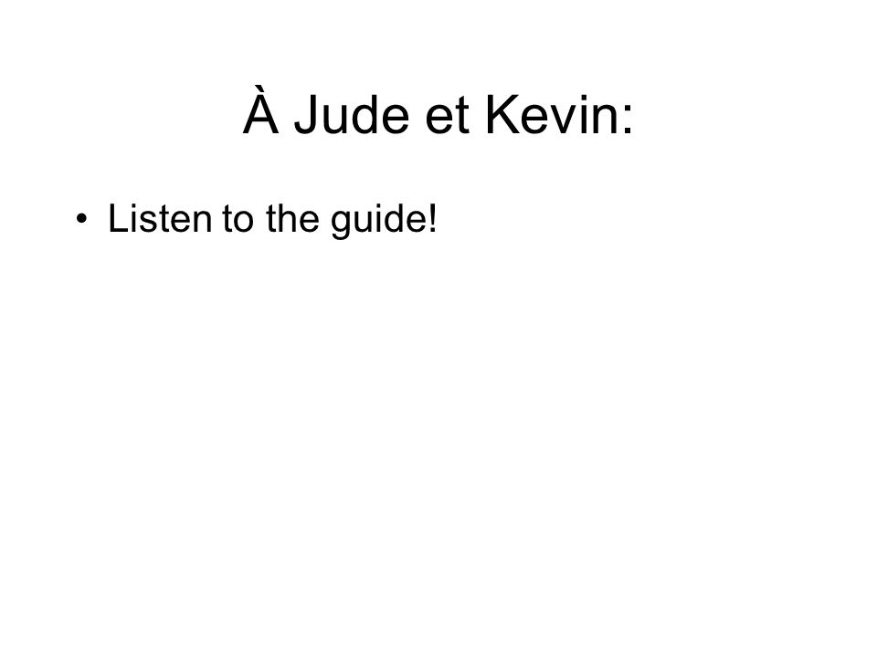 À Jude et Kevin: Listen to the guide!