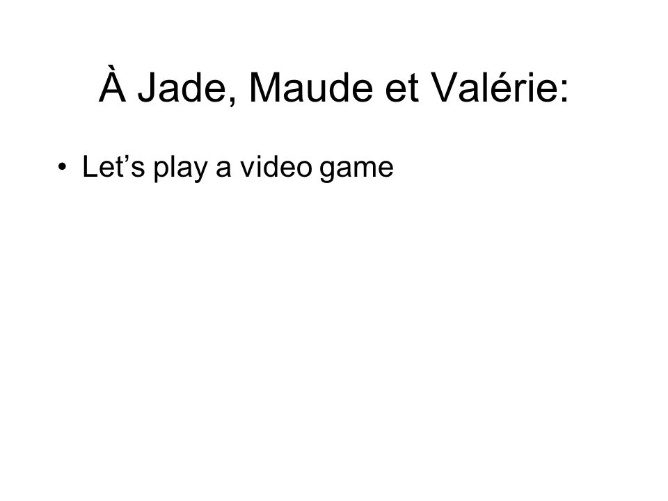 À Jade, Maude et Valérie: Let's play a video game