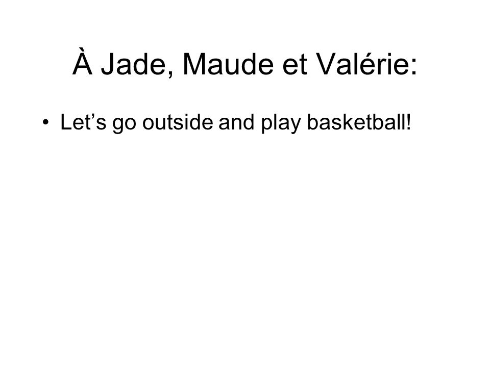 À Jade, Maude et Valérie: Let's go outside and play basketball!