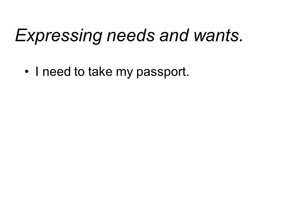 Expressing needs and wants. I need to take my passport.
