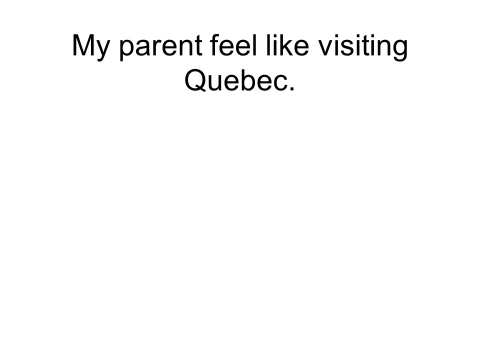 My parent feel like visiting Quebec.