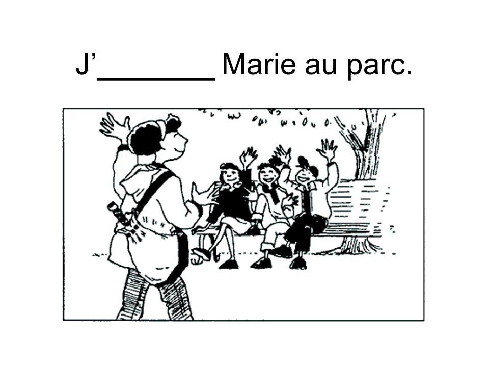 J'_______ Marie au parc.