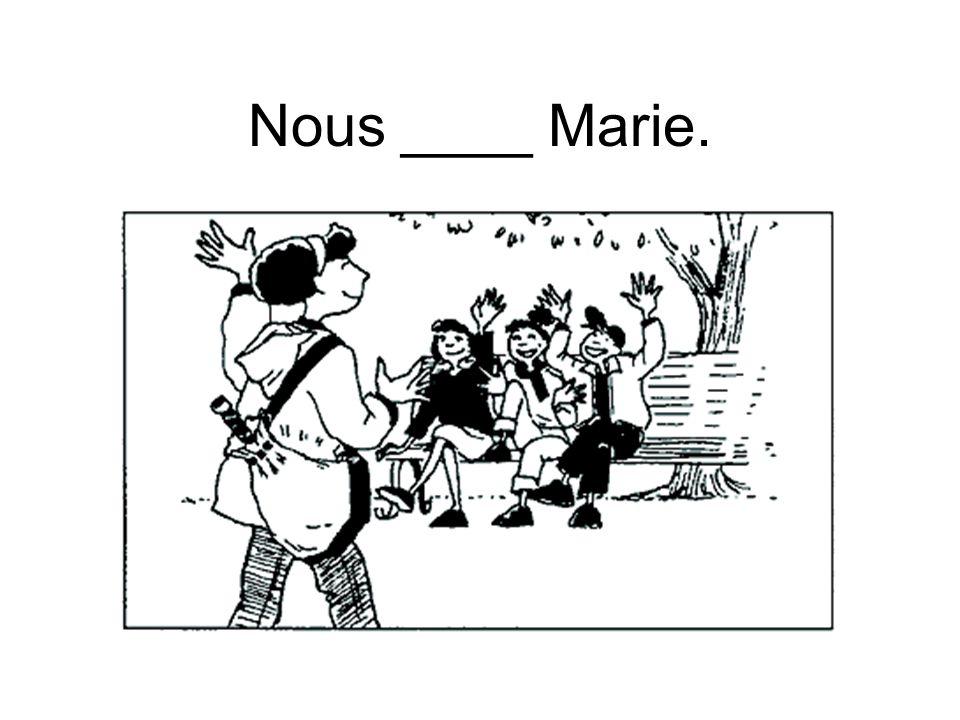 Nous ____ Marie.