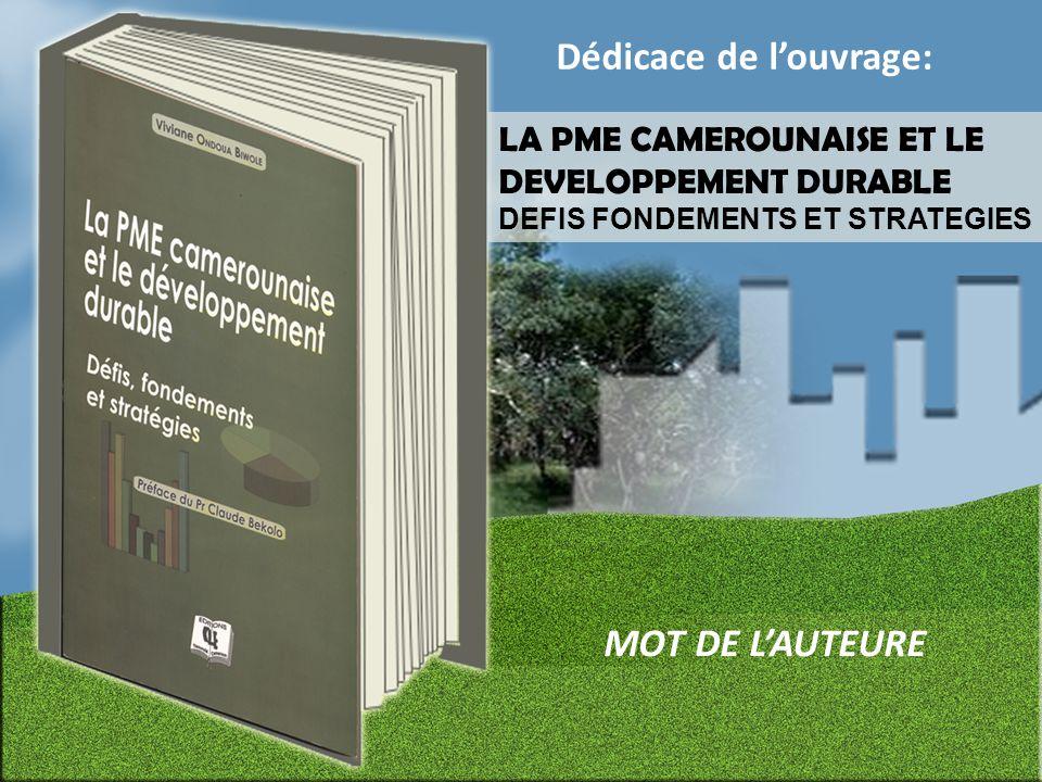Yaoundé, 20 décembre 2012 DEDICACE LA PME CAMEROUNAISE ET LE DEVELOPPEMENT DURABLE DEFIS FONDEMENTS ET STRATEGIES Alors, je me suis posée une question simple qui constitue la trame de l'ouvrage et qui découle du constat précédent : Comment les PME Camerounaises s'adaptent- elles au Développement Durable ?