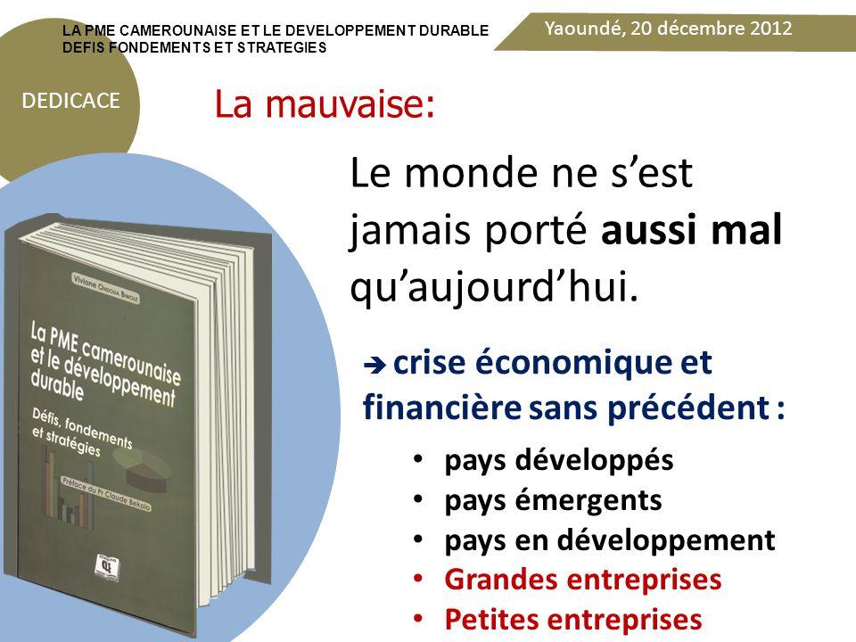 Yaoundé, 20 décembre 2012 DEDICACE LA PME CAMEROUNAISE ET LE DEVELOPPEMENT DURABLE DEFIS FONDEMENTS ET STRATEGIES Rupture économique d'autant plus importante qu'elle risque de durer encore quelques années selon certains experts