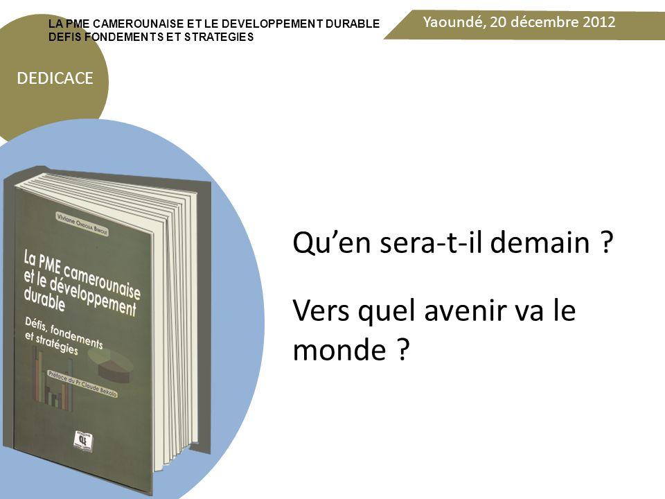 Yaoundé, 20 décembre 2012 DEDICACE LA PME CAMEROUNAISE ET LE DEVELOPPEMENT DURABLE DEFIS FONDEMENTS ET STRATEGIES Rappelons nous aussi du printemps arabe = Rupture sociétale