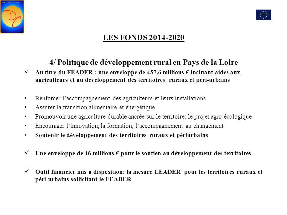 LES FONDS 2014-2020 4/ Politique de développement rural en Pays de la Loire Au titre du FEADER : une enveloppe de 457,6 millions € incluant aides aux agriculteurs et au développement des territoires ruraux et péri-urbains Renforcer l'accompagnement des agriculteurs et leurs installations Assurer la transition alimentaire et énergétique Promouvoir une agriculture durable ancrée sur le territoire: le projet agro-écologique Encourager l'innovation, la formation, l'accompagnement au changement Soutenir le développement des territoires ruraux et périurbains Une enveloppe de 46 millions € pour le soutien au développement des territoires Outil financier mis à disposition: la mesure LEADER pour les territoires ruraux et péri-urbains sollicitant le FEADER