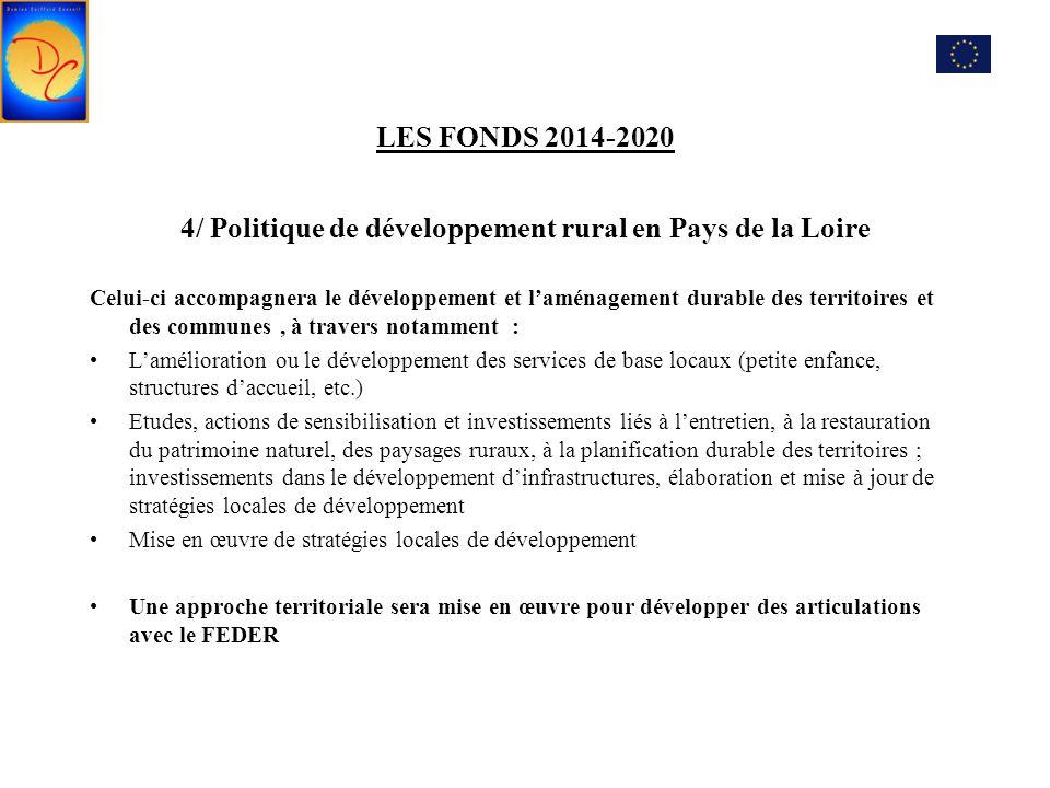 LES FONDS 2014-2020 4/ Politique de développement rural en Pays de la Loire Celui-ci accompagnera le développement et l'aménagement durable des territoires et des communes, à travers notamment : L'amélioration ou le développement des services de base locaux (petite enfance, structures d'accueil, etc.) Etudes, actions de sensibilisation et investissements liés à l'entretien, à la restauration du patrimoine naturel, des paysages ruraux, à la planification durable des territoires ; investissements dans le développement d'infrastructures, élaboration et mise à jour de stratégies locales de développement Mise en œuvre de stratégies locales de développement Une approche territoriale sera mise en œuvre pour développer des articulations avec le FEDER