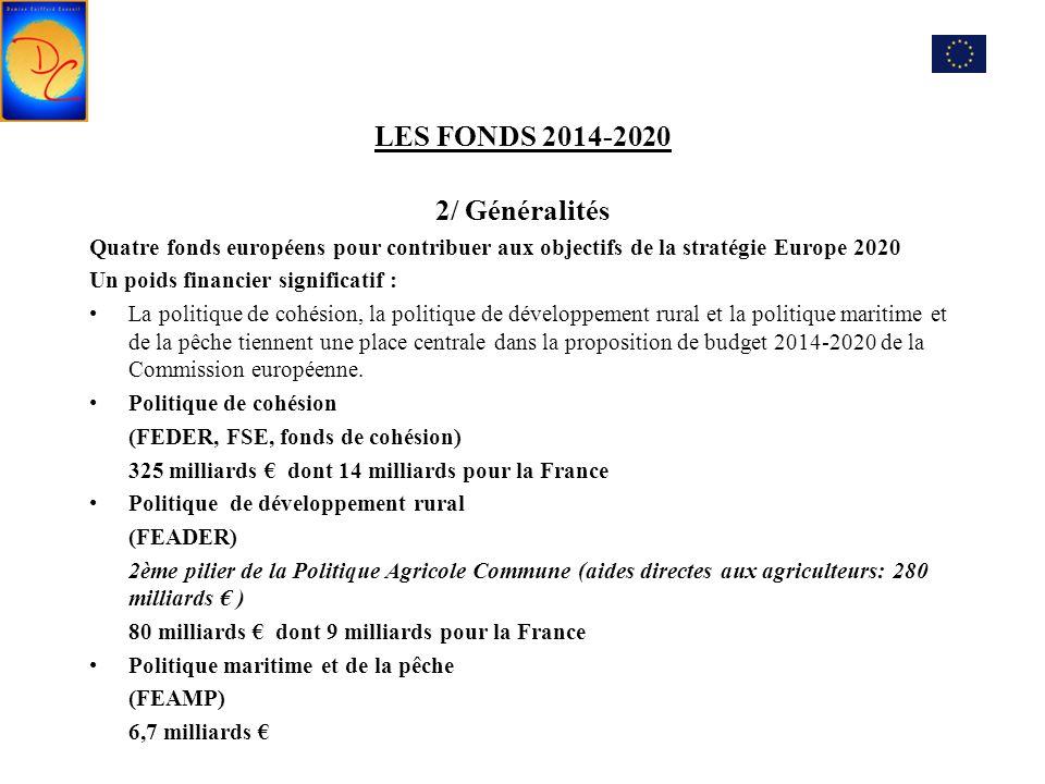 LES FONDS 2014-2020 2/ Généralités Quatre fonds européens pour contribuer aux objectifs de la stratégie Europe 2020 Un poids financier significatif : La politique de cohésion, la politique de développement rural et la politique maritime et de la pêche tiennent une place centrale dans la proposition de budget 2014-2020 de la Commission européenne.
