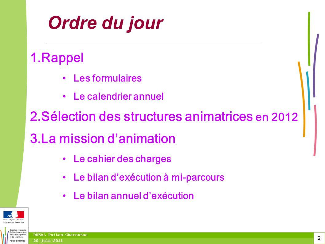 2 20 juin 2011 DREAL Poitou-Charentes Ordre du jour 1.Rappel Les formulaires Le calendrier annuel 2.Sélection des structures animatrices en 2012 3.La