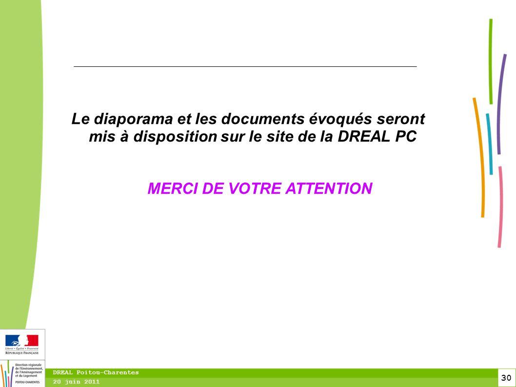 30 20 juin 2011 DREAL Poitou-Charentes Le diaporama et les documents évoqués seront mis à disposition sur le site de la DREAL PC MERCI DE VOTRE ATTENT