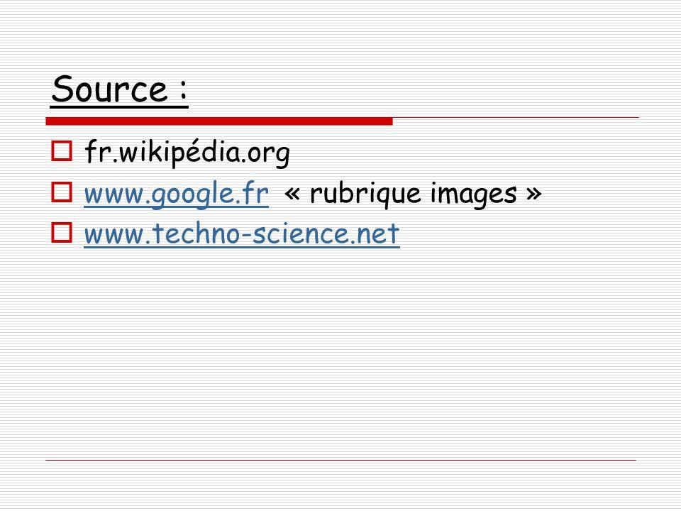 Source :  fr.wikipédia.org  www.google.fr « rubrique images » www.google.fr  www.techno-science.net www.techno-science.net