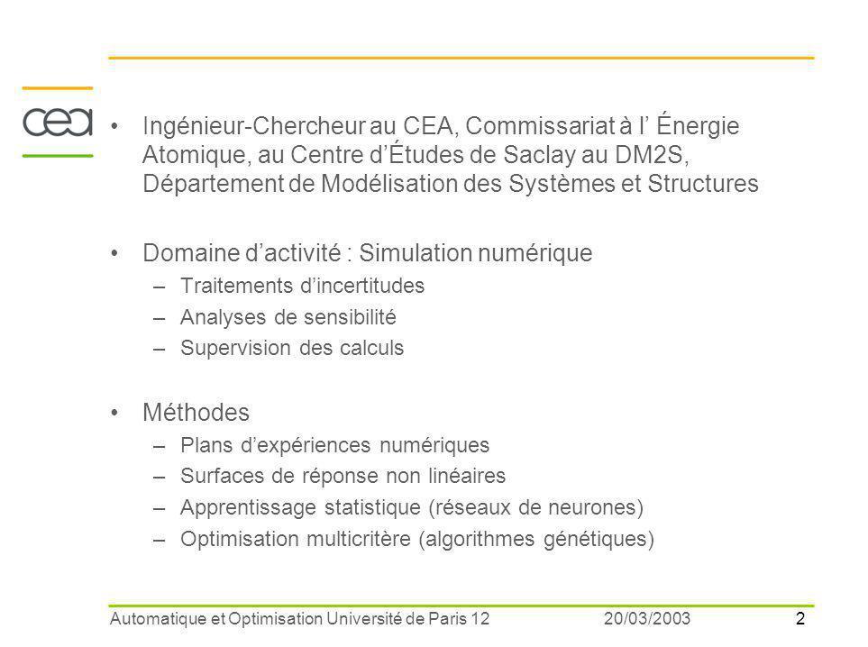 2 20/03/2003Automatique et Optimisation Université de Paris 12 Ingénieur-Chercheur au CEA, Commissariat à l' Énergie Atomique, au Centre d'Études de Saclay au DM2S, Département de Modélisation des Systèmes et Structures Domaine d'activité : Simulation numérique –Traitements d'incertitudes –Analyses de sensibilité –Supervision des calculs Méthodes –Plans d'expériences numériques –Surfaces de réponse non linéaires –Apprentissage statistique (réseaux de neurones) –Optimisation multicritère (algorithmes génétiques)