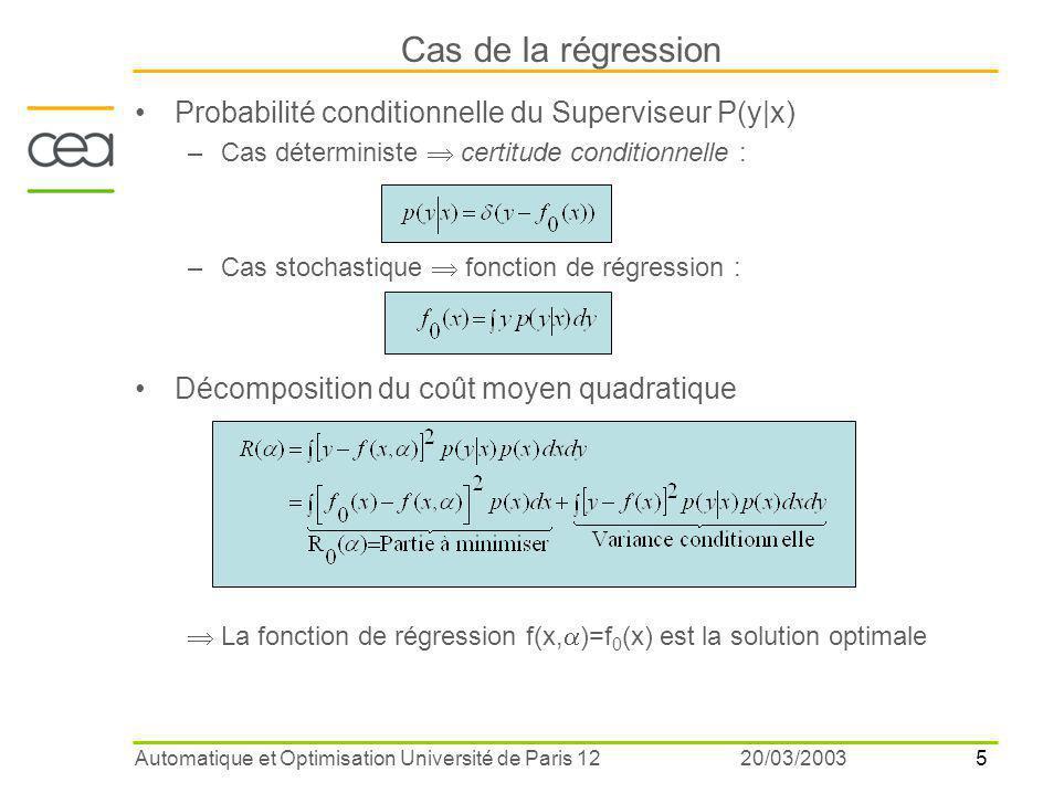 6 20/03/2003Automatique et Optimisation Université de Paris 12 Décomposition du Risque R 0 (  ) Erreur d'approximation –La solution optimale f 0 (x) peut ne pas être représentée par une fonction paramétrique f n (x,  ) –car f 0 (x)  l'espace hypothèse F n contenant les fonctions paramétriques : polynômes de degré  n réseaux de neurones à une couche cachée de n unités Erreur d'estimation –La solution f n,p (x,  ) minimisant le risque empirique est différente de la solution optimale du risque fonctionnelle –car on ne dispose que d'un nombre limité d'observations