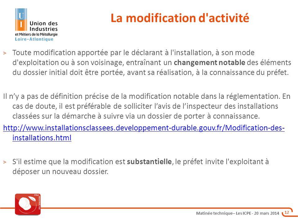 Matinée technique– Les ICPE - 20 mars 2014 12 La modification d'activité > Toute modification apportée par le déclarant à l'installation, à son mode d