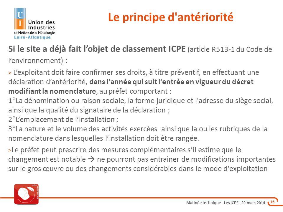 Matinée technique– Les ICPE - 20 mars 2014 16 Le principe d'antériorité Si le site a déjà fait l'objet de classement ICPE (article R513-1 du Code de l