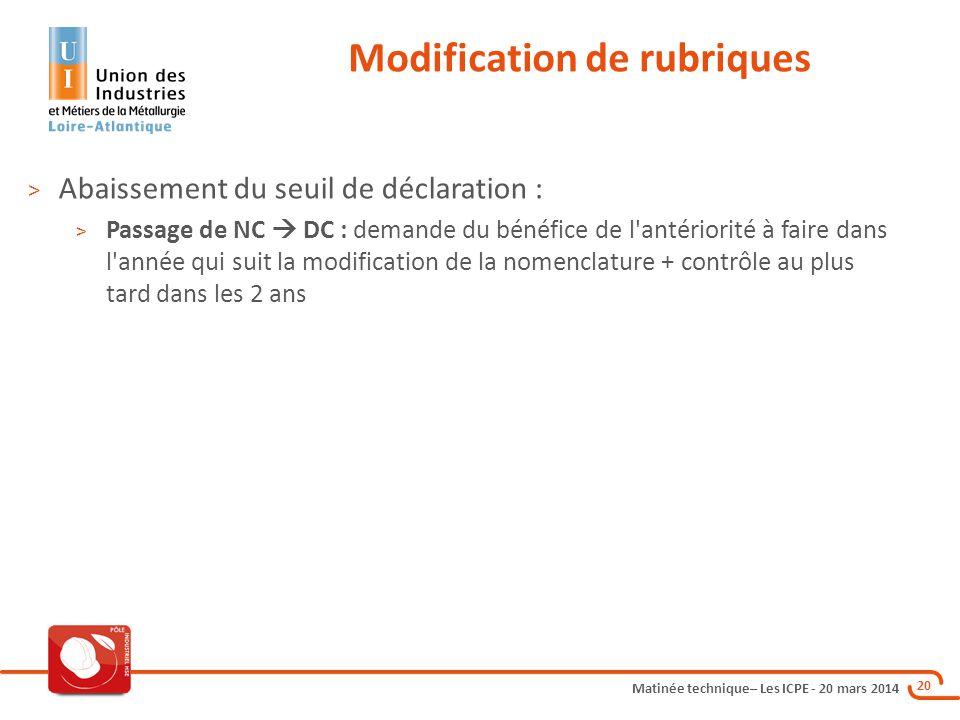 Matinée technique– Les ICPE - 20 mars 2014 20 Modification de rubriques > Abaissement du seuil de déclaration : > Passage de NC  DC : demande du béné